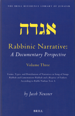 Rabbinic Narrative: A Documentary Perspective, Volume Three: Forms, Types and Distribution of Narratives in Song of Songs Rabbah and Lamentations Rabbah and a Reprise of Fathers According to Rabbi Nathan Text a - Neusner, Jacob, PhD