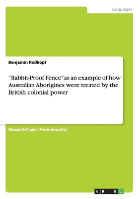 Rabbit-Proof Fence as an Example of How Australian Aborigines Were Treated by the British Colonial Power - Rokopf, Benjamin