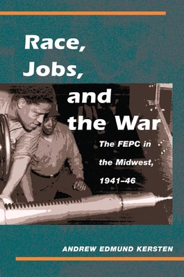 Race, Jobs, and the War: The FEPC in the Midwest, 1941-46 - Kersten, Andrew Edmund
