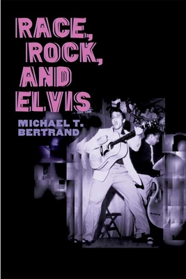 Race, Rock, and Elvis - Bertrand, Michael T