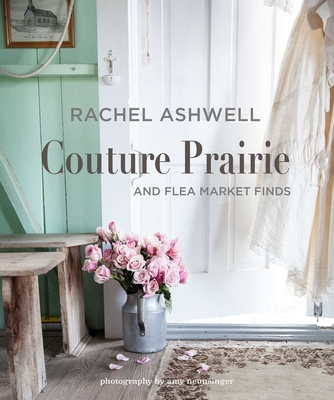 Rachel Ashwell Couture Prairie: And Flea Market Finds - Ashwell, Rachel