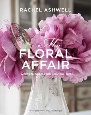 Rachel Ashwell: My Floral Affair: Whimsical Spaces and Beautiful Florals - Ashwell, Rachel