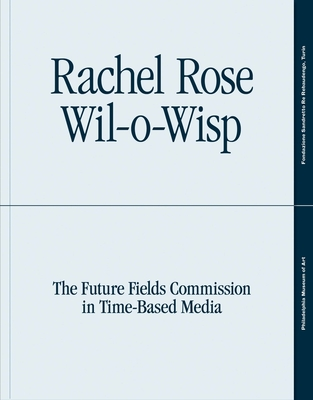 Rachel Rose: Wil-o-Wisp: The Future Fields Commission in Time-Based Media - Battle, Erica F., and Balson, Erika (Contributions by)