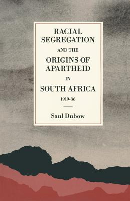 Racial Segregation and the Origins of Apartheid in South Africa, 1919-36 - Dubow, Saul
