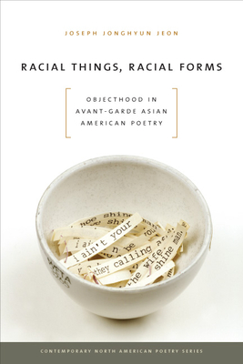 Racial Things, Racial Forms: Objecthood in Avant-Garde Asian American Poetry - Jeon, Joseph Jonghyun