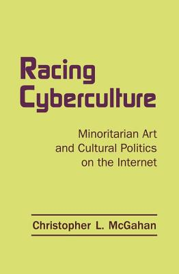 Racing Cyberculture: Minoritarian Art and Cultural Politics on the Internet - McGahan, Christopher L.