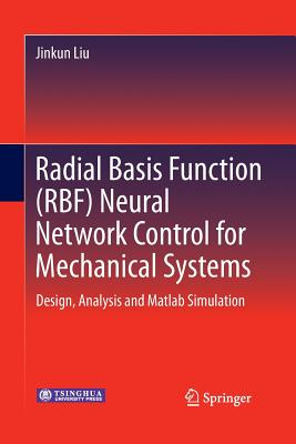 Radial Basis Function (Rbf) Neural Network Control for Mechanical Systems: Design, Analysis and MATLAB Simulation - Liu, Jinkun