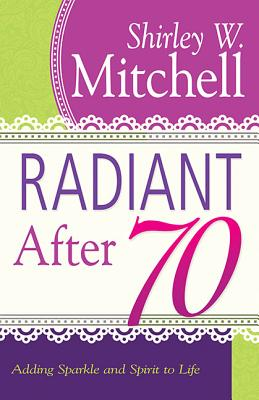 Radiant After 70: Adding Sparkle and Spirit to Life - Mitchell, Shirley W