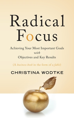 Radical Focus: Achieving Your Most Important Goals with Objectives and Key Results - Wodtke, Christina R