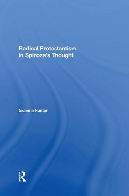Radical Protestantism in Spinoza's Thought - Hunter, Graeme