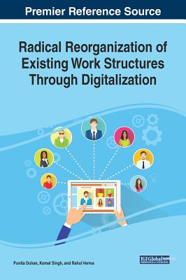 Radical Reorganization of Existing Work Structures Through Digitalization - Duhan, Punita (Editor), and Singh, Komal (Editor), and Verma, Rahul (Editor)