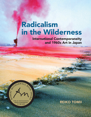 Radicalism in the Wilderness: International Contemporaneity and 1960s Art in Japan - Tomii, Reiko