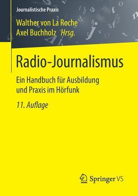 Radio-Journalismus: Ein Handbuch Fur Ausbildung Und Praxis Im Horfunk - Von La Roche, Walther (Editor), and Buchholz, Axel (Editor)