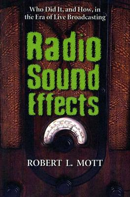 Radio Sound Effects: Who Did It, and How, in the Era of Live Broadcasting - Mott, Robert L