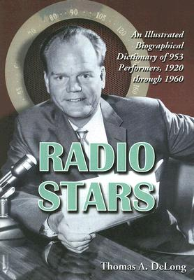 Radio Stars: An Illustrated Biographical Dictionary of 953 Performers, 1920 Through 1960 - DeLong, Thomas A