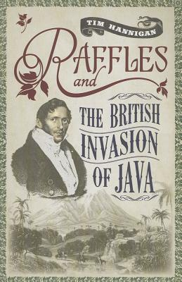 Raffles and the British Invasion of Java - Hannigan, Tim