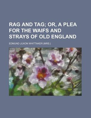 Rag and Tag; Or, a Plea for the Waifs and Strays of Old England - Whittaker, Edmund Juxon