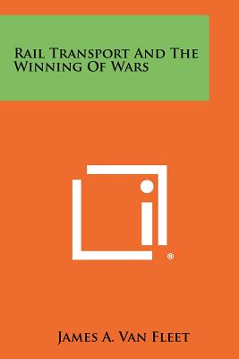 Rail Transport and the Winning of Wars - Van Fleet, James A