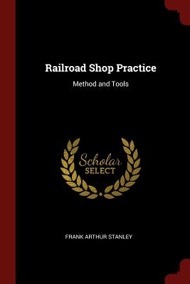 Railroad Shop Practice: Method and Tools - Stanley, Frank Arthur