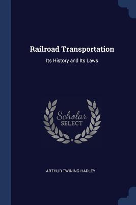Railroad Transportation: Its History and Its Laws - Hadley, Arthur Twining