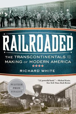 Railroaded: The Transcontinentals and the Making of Modern America - White, Richard