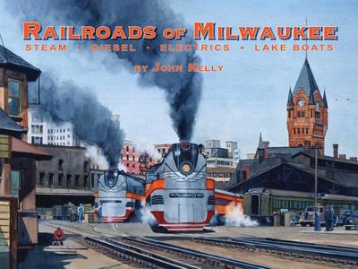 Railroads of Milwaukee: Steam * Diesel * Electrics * Lake Boats - Kelly, John