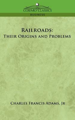 Railroads: Their Origins and Problems - Adams, Charles Francis, and Adams, Jr Charles Francis