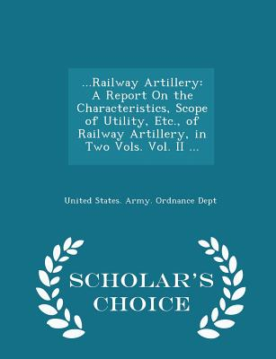 ...Railway Artillery: A Report on the Characteristics, Scope of Utility, Etc., of Railway Artillery, in Two Vols. Vol. II ... - Scholar's Choice Edition - United States Army Ordnance Dept (Creator)