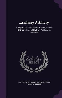 ...Railway Artillery: A Report on the Characteristics, Scope of Utility, Etc., of Railway Artillery, in Two Vols. - United States Army Ordnance Dept (Creator), and Harry W Miller (Creator)