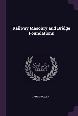 Railway Masonry and Bridge Foundations - Hasley, James