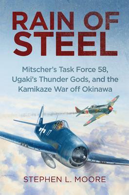Rain of Steel: Mitscher's Task Force 58 Ugaki's Thunder Gods and the Kamikaze War Off Okinawa - Moore, Stephen L