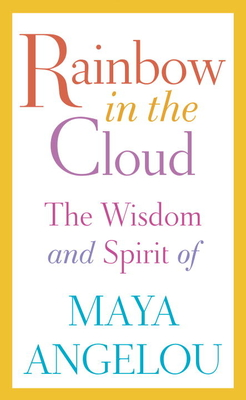 Rainbow in the Cloud: The Wisdom and Spirit of Maya Angelou - Angelou, Maya, Dr.