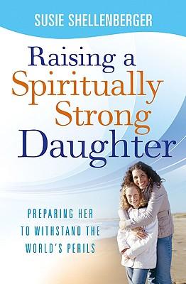 Raising a Spiritually Strong Daughter: Guiding Her Toward a Faith That Lasts - Shellenberger, Susie