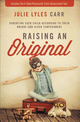 Raising an Original: Parenting Each Child According to Their Unique God-Given Temperament - Carr, Julie Lyles