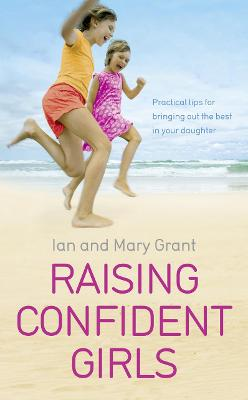 Raising Confident Girls: Practical Tips for Bringing Out the Best in Your Daughter. Ian and Mary Grant - Grant, Ian, and Grant, Mary