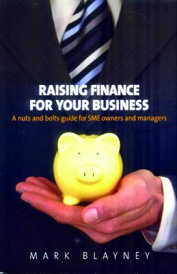 Raising Finance for Your Business: A Nuts and Bolts Guide for SME Owners and Managers - Blayney, Mark
