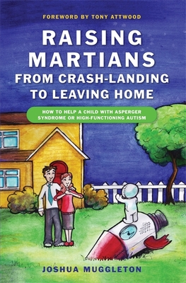 Raising Martians: From Crash-Landing to Leaving Home: How to Help a Child with Asperger Syndrome or High-Functioning Autism - Muggleton, Joshua, and Attwood, Tony, PhD (Foreword by)