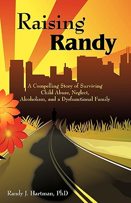 Raising Randy: A Compelling Story of Surviving Child Abuse, Neglect, Alcoholism, and a Dysfunctional Family - Hartman, Phd Randy J