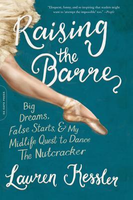 Raising the Barre: Big Dreams, False Starts, and My Midlife Quest to Dance the Nutcracker - Kessler, Lauren