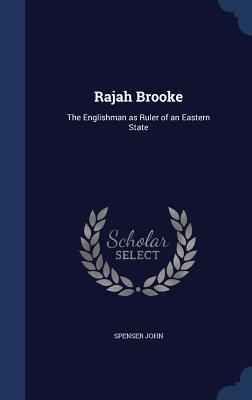 Rajah Brooke: The Englishman as Ruler of an Eastern State - John, Spenser