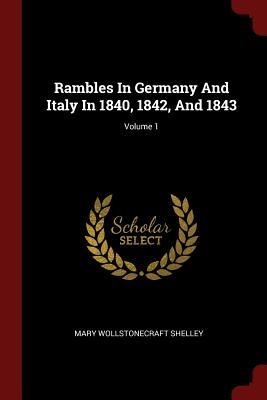 Rambles in Germany and Italy in 1840, 1842, and 1843; Volume 1 - Shelley, Mary Wollstonecraft