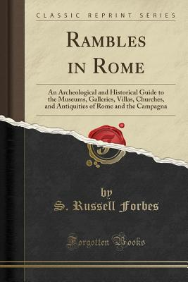 Rambles in Rome: An Archeological and Historical Guide to the Museums, Galleries, Villas, Churches, and Antiquities of Rome and the Campagna (Classic Reprint) - Forbes, S Russell