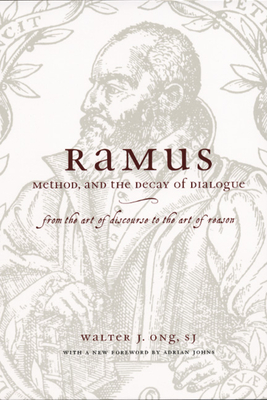 Ramus, Method, and the Decay of Dialogue: From the Art of Discourse to the Art of Reason - Ong, S J Walter J