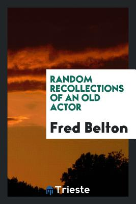 Random Recollections of an Old Actor - Belton, Fred