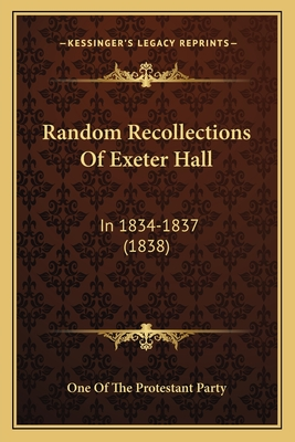Random Recollections of Exeter Hall: In 1834-1837 (1838) - One of the Protestant Party