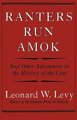 Ranters Run Amok: And Other Adventures in the History of the Law - Levy, Leonard W