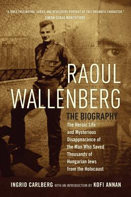 Raoul Wallenberg: The Heroic Life and Mysterious Disappearance of the Man Who Saved Thousands of Hungarian Jews from the Holocaust - Carlberg, Ingrid