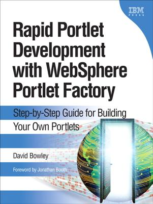 Rapid Portlet Development with Websphere Portlet Factory: Step-By-Step Guide for Building Your Own Portlets - Bowley, David