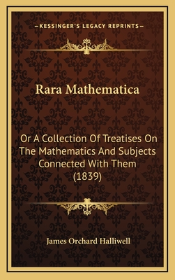 Rara Mathematica: Or a Collection of Treatises on the Mathematics and Subjects Connected with Them (1839) - Halliwell-Phillipps, J O (Editor)