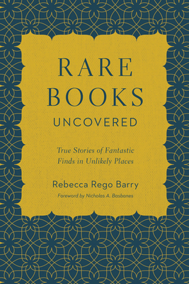 Rare Books Uncovered: True Stories of Fantastic Finds in Unlikely Places - Rego Barry, Rebecca, and Basbanes, Nicholas A (Foreword by)